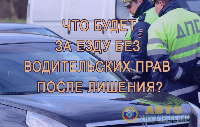 Что грозит за езду без водительских прав после лишения